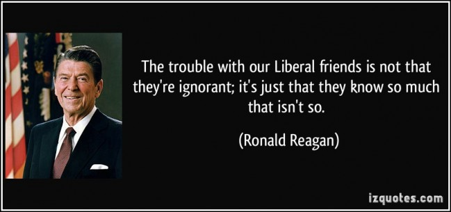 quote-the-trouble-with-our-liberal-friends-is-not-that-they-re-ignorant-it-s-just-that-they-know-so-much-ronald-reagan-151793