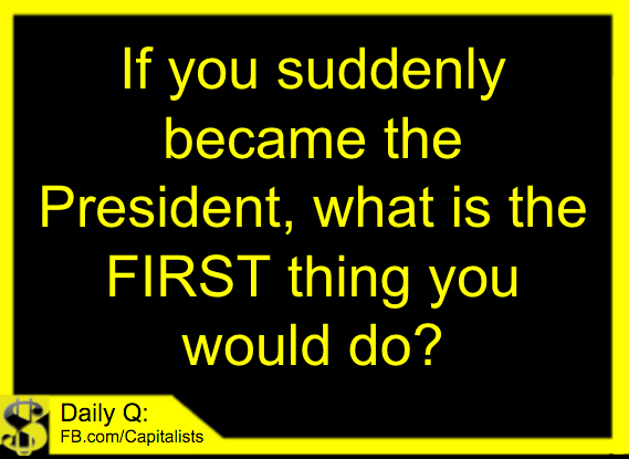 What is the first thing you could do if you became President