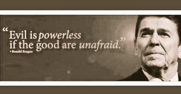 Evil is powerless if the good are unafraid
